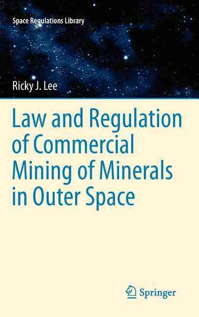Law and Regulation of Commercial Mining of Minerals in Outer Space By Lee, Ricky